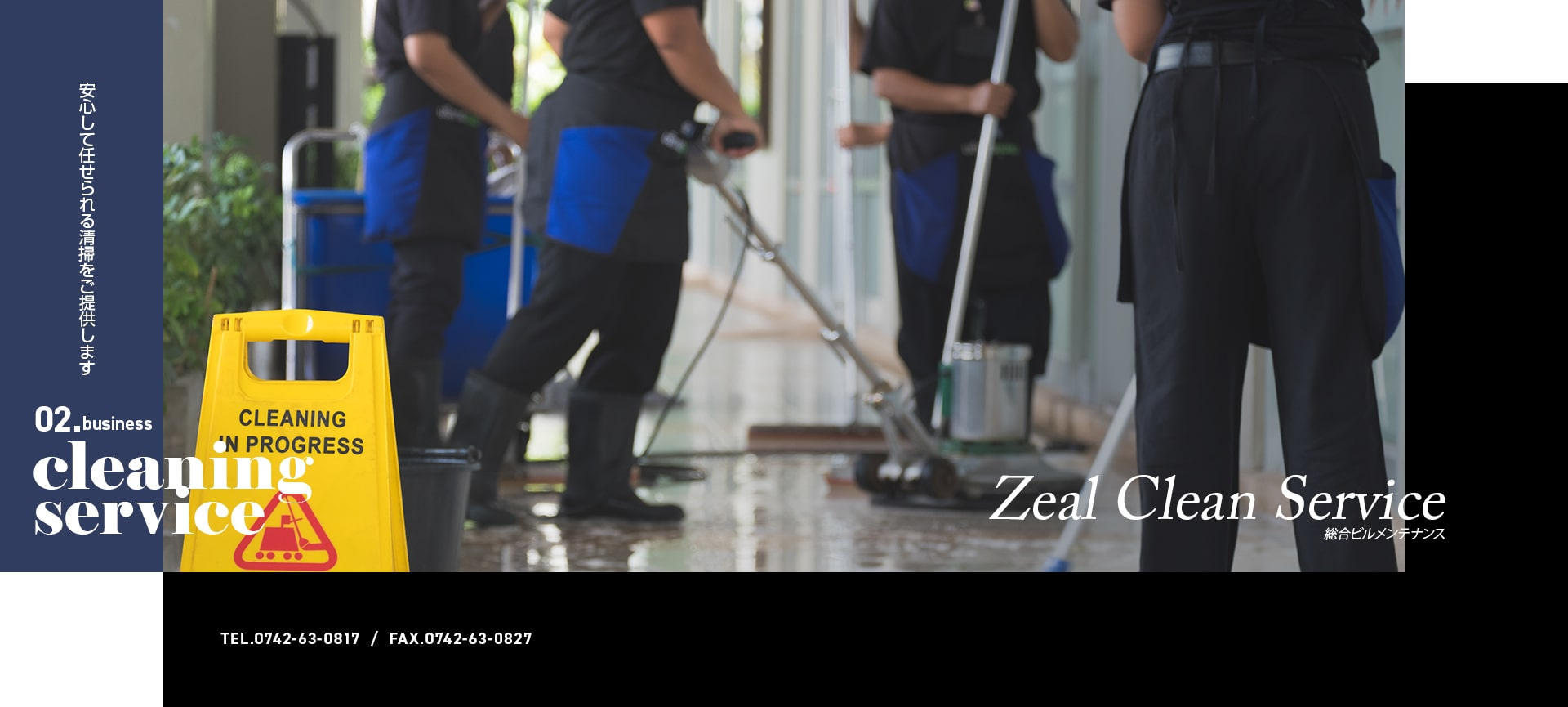 Zeal Clean Service 安心して任せられる清掃をご提供します 02.business cleaning service TEL:0742-63-0817 FAX:0742-63-0827 総合ビルメンテナンス