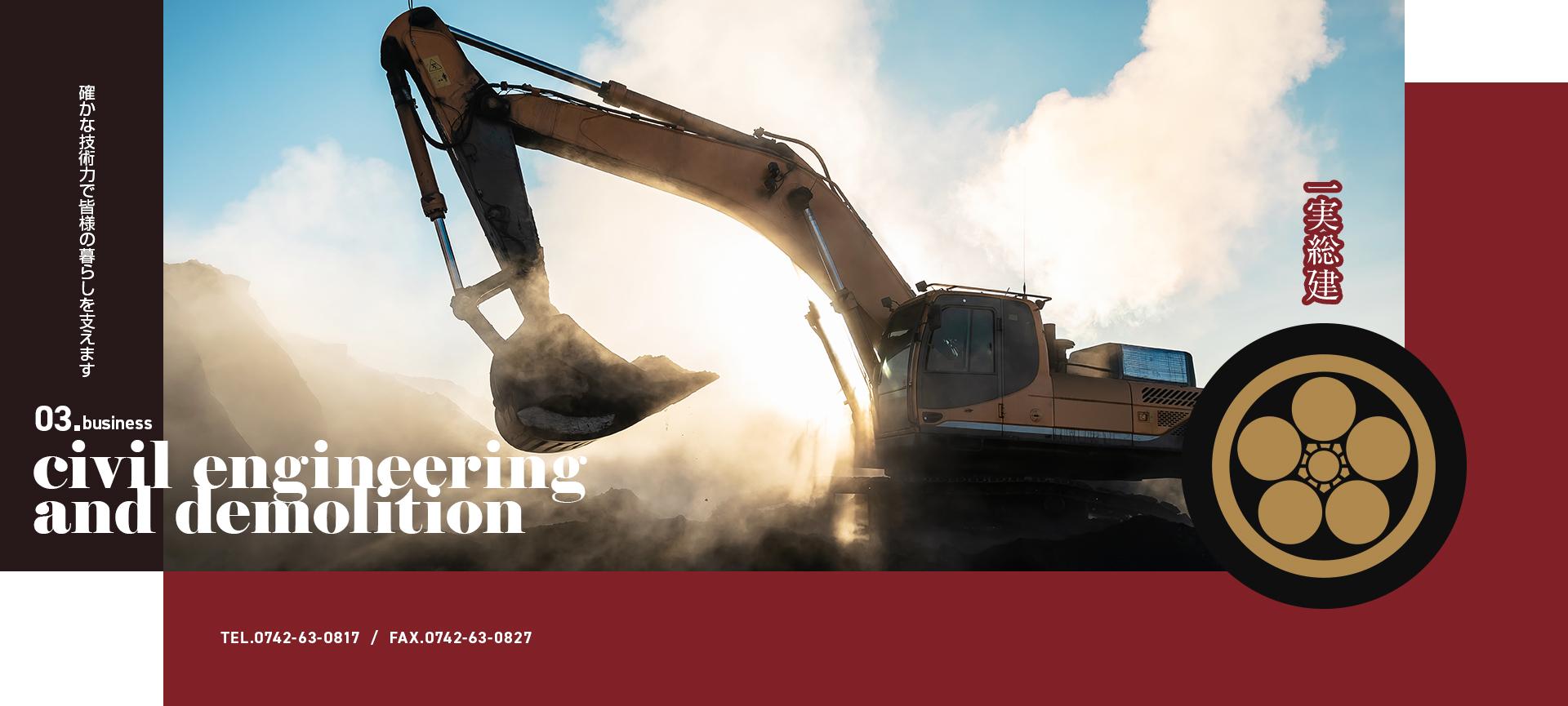 一実総建 確かな技術力で皆様の暮らしを支えます 03.business civil engineering and demolition TEL:0742-63-0817 FAX:0742-63-0827